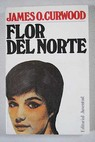 Flor del Norte / James Oliver Curwood