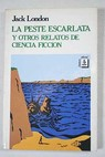 La peste escarlata y otros relatos de ciencia ficcion / Jack London