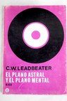 El plano astral y el plano mental / C W Leadbeater