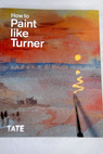 How to paint like Turner / Moorby Nicola Warrell Ian Chaplin Michael Smibert Tony