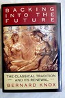 Backing into the future the Classical tradition and its renewal / Bernard M W Knox