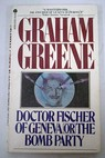 Doctor Fischer of Geneva or the bomb party / Graham Greene