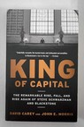 King of capital the remarkable rise fall and rise again of Steve Schwarzman and Blackstone / Carey David Morris John E