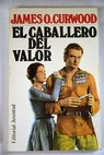 El caballero del valor / James Oliver Curwood