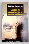 La idea de decadencia en la historia occidental / Arthur Herman