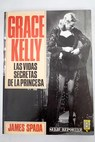 Grace Kelly las vidas secretas de la princesa / James Spada