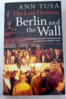 The last division Berlin and the wall 1945 89 / Ann Tusa