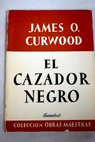 El cazador negro / James Oliver Curwood