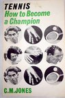 Tennis How to become a champion / C M Jones