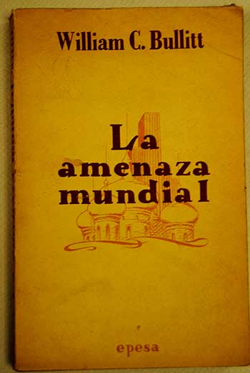 La amenaza mundial / William Christian Bullitt